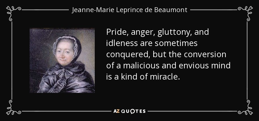 Pride, anger, gluttony, and idleness are sometimes conquered, but the conversion of a malicious and envious mind is a kind of miracle. - Jeanne-Marie Leprince de Beaumont