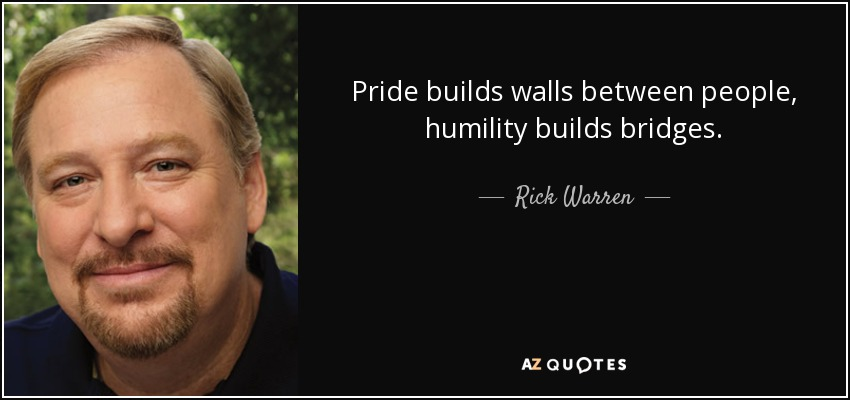 Pride builds walls between people, humility builds bridges. - Rick Warren