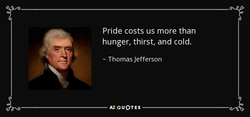 Pride costs us more than hunger, thirst, and cold. - Thomas Jefferson