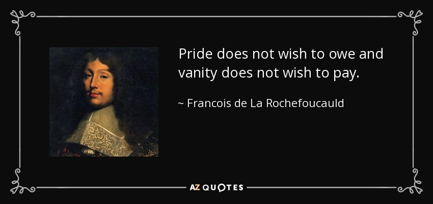 Pride does not wish to owe and vanity does not wish to pay. - Francois de La Rochefoucauld
