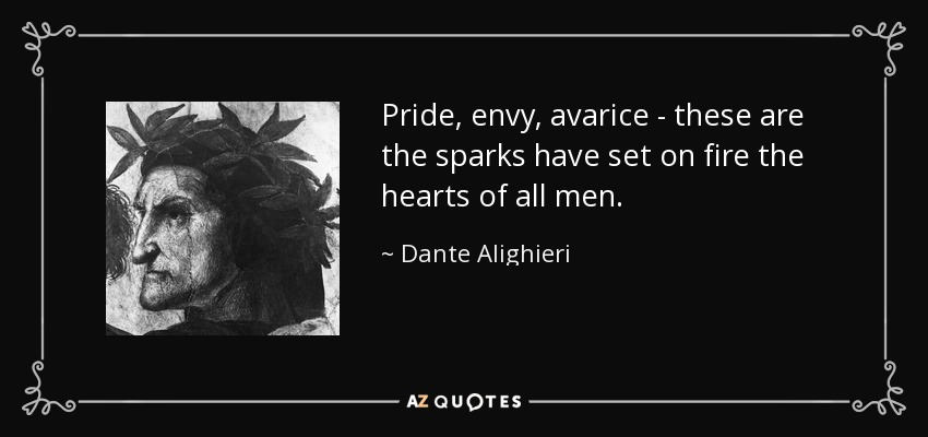 Pride, envy, avarice - these are the sparks have set on fire the hearts of all men. - Dante Alighieri