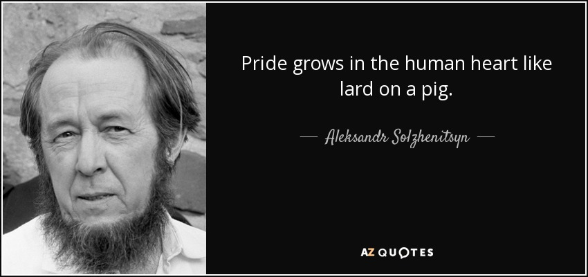 Pride grows in the human heart like lard on a pig. - Aleksandr Solzhenitsyn