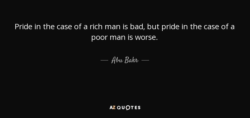 Pride in the case of a rich man is bad, but pride in the case of a poor man is worse. - Abu Bakr