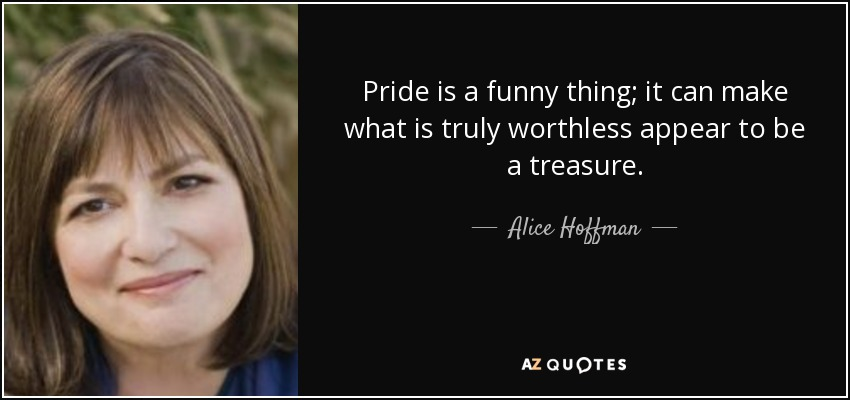 Pride is a funny thing; it can make what is truly worthless appear to be a treasure. - Alice Hoffman