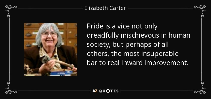Pride is a vice not only dreadfully mischievous in human society, but perhaps of all others, the most insuperable bar to real inward improvement. - Elizabeth Carter