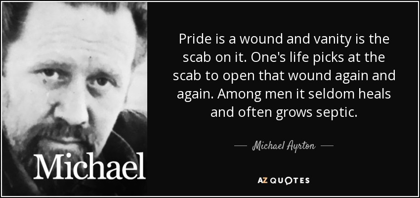 Michael Ayrton quote: Pride is a wound and vanity is the