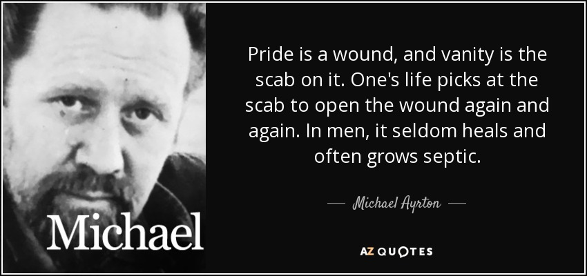 Pride is a wound, and vanity is the scab on it. One's life picks at the scab to open the wound again and again. In men, it seldom heals and often grows septic. - Michael Ayrton