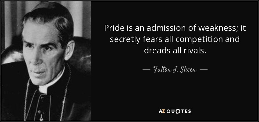 Pride is an admission of weakness; it secretly fears all competition and dreads all rivals. - Fulton J. Sheen