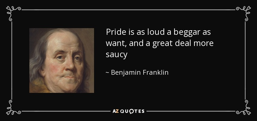 Pride is as loud a beggar as want, and a great deal more saucy - Benjamin Franklin