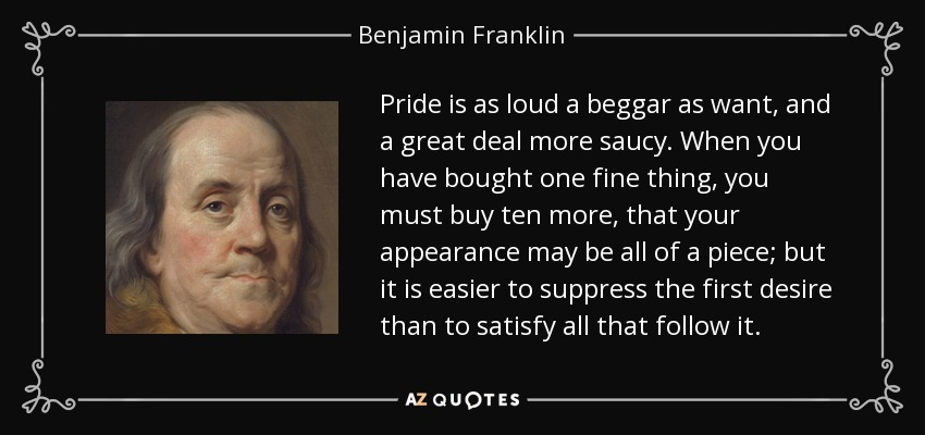 Pride is as loud a beggar as want, and a great deal more saucy. When you have bought one fine thing, you must buy ten more, that your appearance may be all of a piece; but it is easier to suppress the first desire than to satisfy all that follow it. - Benjamin Franklin