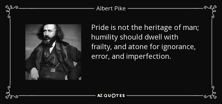 Pride is not the heritage of man; humility should dwell with frailty, and atone for ignorance, error, and imperfection. - Albert Pike