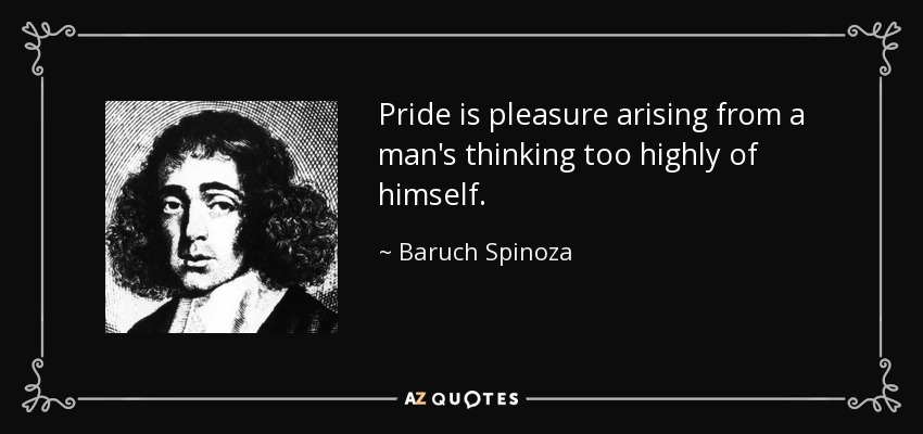 Pride is pleasure arising from a man's thinking too highly of himself. - Baruch Spinoza