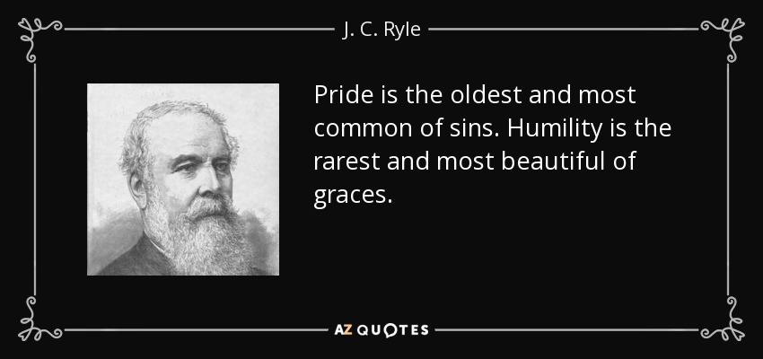 Pride is the oldest and most common of sins. Humility is the rarest and most beautiful of graces. - J. C. Ryle