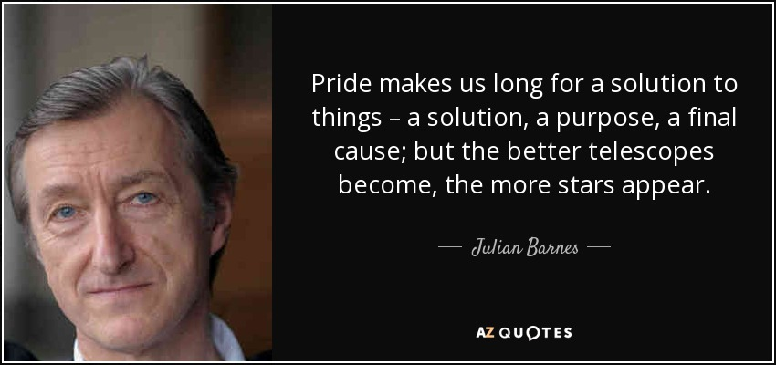 Pride makes us long for a solution to things – a solution, a purpose, a final cause; but the better telescopes become, the more stars appear. - Julian Barnes