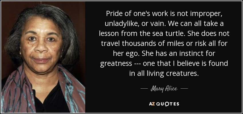 Pride of one's work is not improper, unladylike, or vain. We can all take a lesson from the sea turtle. She does not travel thousands of miles or risk all for her ego. She has an instinct for greatness --- one that I believe is found in all living creatures. - Mary Alice