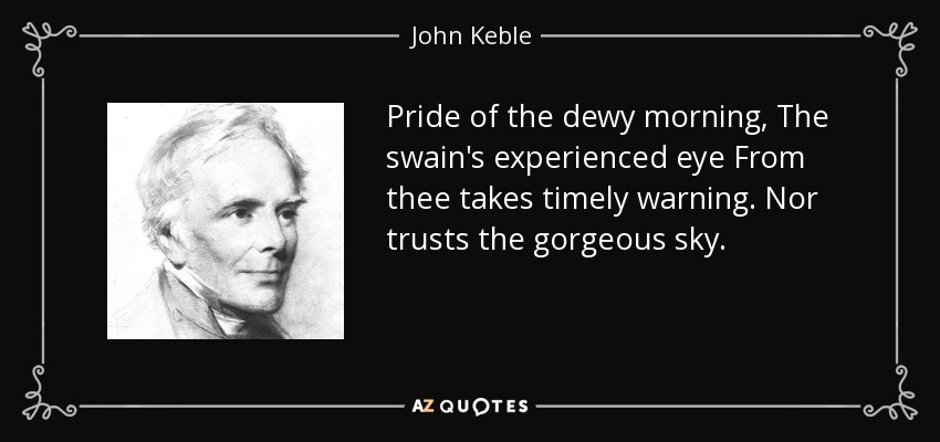 Pride of the dewy morning, The swain's experienced eye From thee takes timely warning. Nor trusts the gorgeous sky. - John Keble