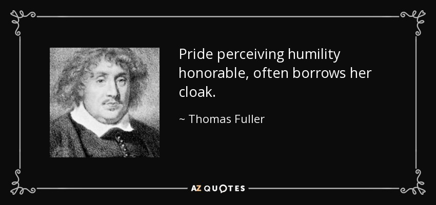 Pride perceiving humility honorable, often borrows her cloak. - Thomas Fuller