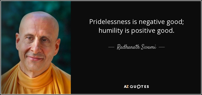 Pridelessness is negative good; humility is positive good. - Radhanath Swami