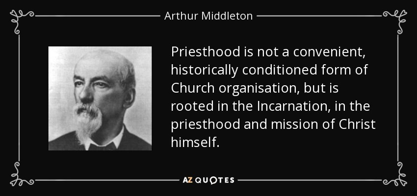 Priesthood is not a convenient, historically conditioned form of Church organisation, but is rooted in the Incarnation, in the priesthood and mission of Christ himself. - Arthur Middleton