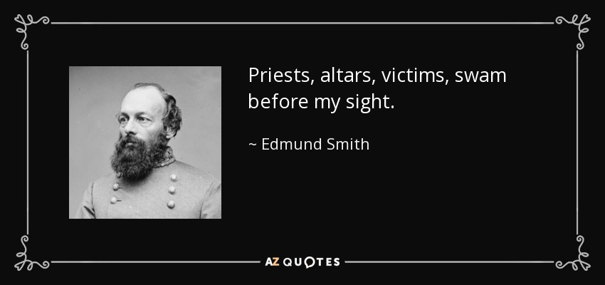 Priests, altars, victims, swam before my sight. - Edmund Smith