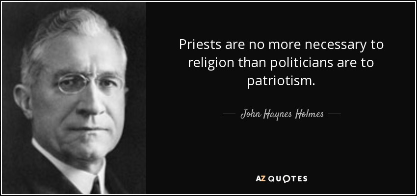 Priests are no more necessary to religion than politicians are to patriotism. - John Haynes Holmes