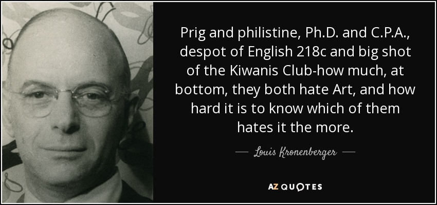 Prig and philistine, Ph.D. and C.P.A., despot of English 218c and big shot of the Kiwanis Club-how much, at bottom, they both hate Art, and how hard it is to know which of them hates it the more. - Louis Kronenberger