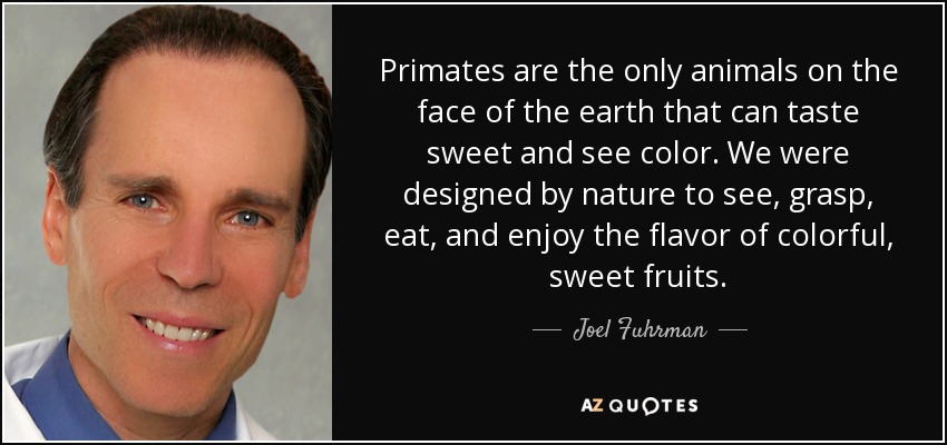 Primates are the only animals on the face of the earth that can taste sweet and see color. We were designed by nature to see, grasp, eat, and enjoy the flavor of colorful, sweet fruits. - Joel Fuhrman
