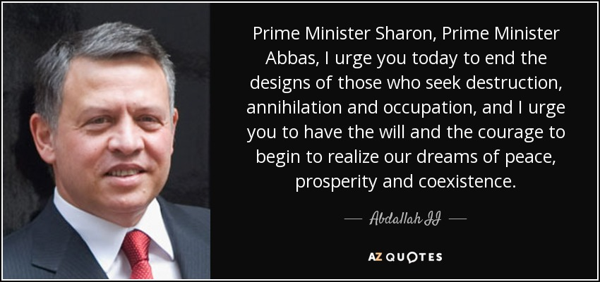 Prime Minister Sharon, Prime Minister Abbas, I urge you today to end the designs of those who seek destruction, annihilation and occupation, and I urge you to have the will and the courage to begin to realize our dreams of peace, prosperity and coexistence. - Abdallah II