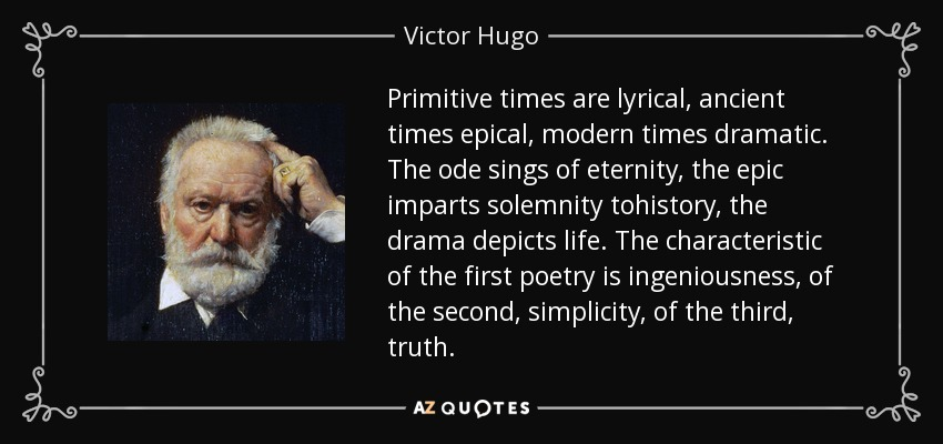 Primitive times are lyrical, ancient times epical, modern times dramatic. The ode sings of eternity, the epic imparts solemnity tohistory, the drama depicts life. The characteristic of the first poetry is ingeniousness, of the second, simplicity, of the third, truth. - Victor Hugo