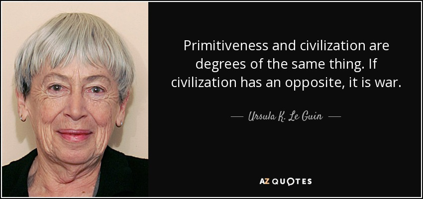 Primitiveness and civilization are degrees of the same thing. If civilization has an opposite, it is war. - Ursula K. Le Guin