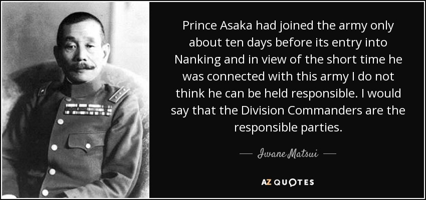 Prince Asaka had joined the army only about ten days before its entry into Nanking and in view of the short time he was connected with this army I do not think he can be held responsible. I would say that the Division Commanders are the responsible parties. - Iwane Matsui