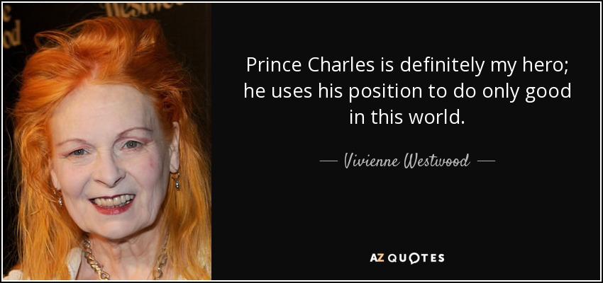 Prince Charles is definitely my hero; he uses his position to do only good in this world. - Vivienne Westwood