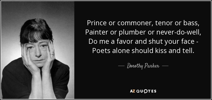 Prince or commoner, tenor or bass, Painter or plumber or never-do-well, Do me a favor and shut your face - Poets alone should kiss and tell. - Dorothy Parker
