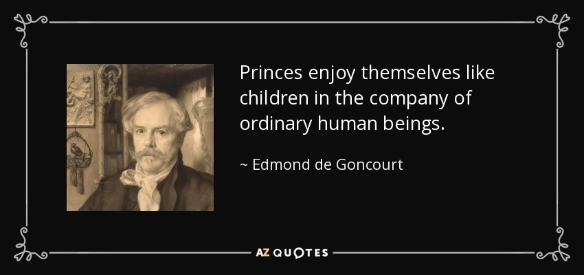 Princes enjoy themselves like children in the company of ordinary human beings. - Edmond de Goncourt