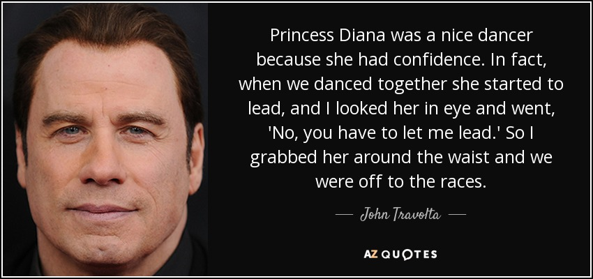 Princess Diana was a nice dancer because she had confidence. In fact, when we danced together she started to lead, and I looked her in eye and went, 'No, you have to let me lead.' So I grabbed her around the waist and we were off to the races. - John Travolta