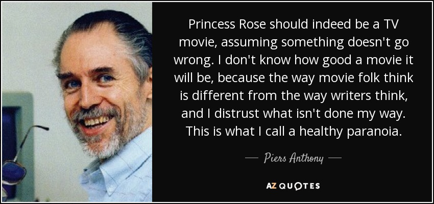 Princess Rose should indeed be a TV movie, assuming something doesn't go wrong. I don't know how good a movie it will be, because the way movie folk think is different from the way writers think, and I distrust what isn't done my way. This is what I call a healthy paranoia. - Piers Anthony