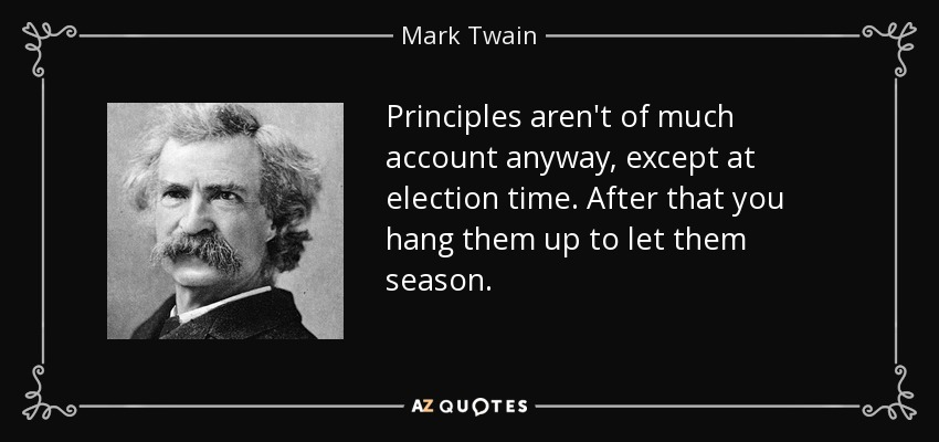Principles aren't of much account anyway, except at election time. After that you hang them up to let them season. - Mark Twain