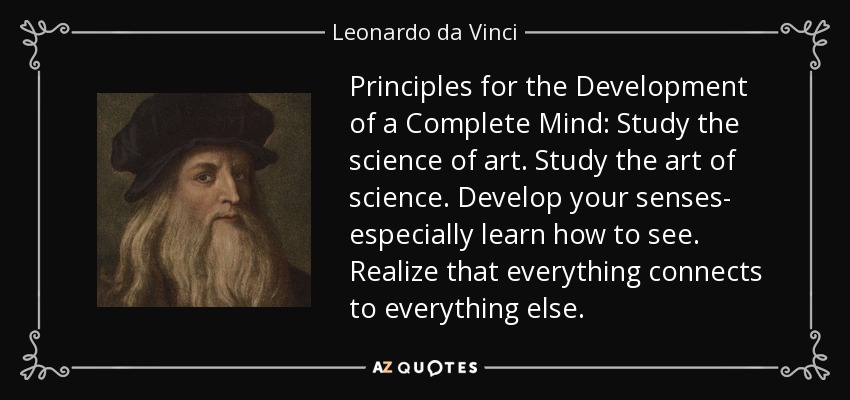 Principles for the Development of a Complete Mind: Study the science of art. Study the art of science. Develop your senses- especially learn how to see. Realize that everything connects to everything else. - Leonardo da Vinci