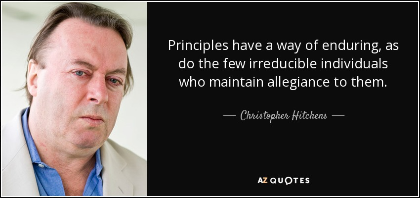 Principles have a way of enduring, as do the few irreducible individuals who maintain allegiance to them. - Christopher Hitchens