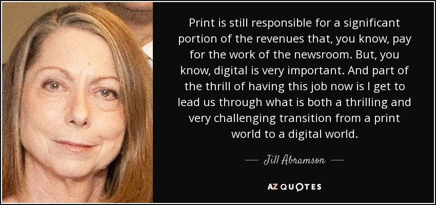 Print is still responsible for a significant portion of the revenues that, you know, pay for the work of the newsroom. But, you know, digital is very important. And part of the thrill of having this job now is I get to lead us through what is both a thrilling and very challenging transition from a print world to a digital world. - Jill Abramson