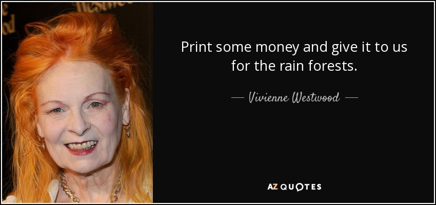 Print some money and give it to us for the rain forests. - Vivienne Westwood