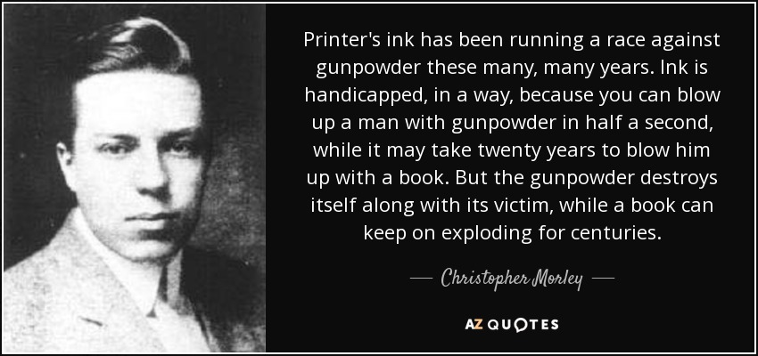 Printer's ink has been running a race against gunpowder these many, many years. Ink is handicapped, in a way, because you can blow up a man with gunpowder in half a second, while it may take twenty years to blow him up with a book. But the gunpowder destroys itself along with its victim, while a book can keep on exploding for centuries. - Christopher Morley