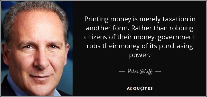 Printing money is merely taxation in another form. Rather than robbing citizens of their money, government robs their money of its purchasing power. - Peter Schiff