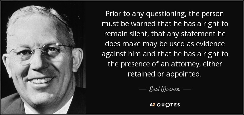 Prior to any questioning, the person must be warned that he has a right to remain silent, that any statement he does make may be used as evidence against him and that he has a right to the presence of an attorney, either retained or appointed. - Earl Warren