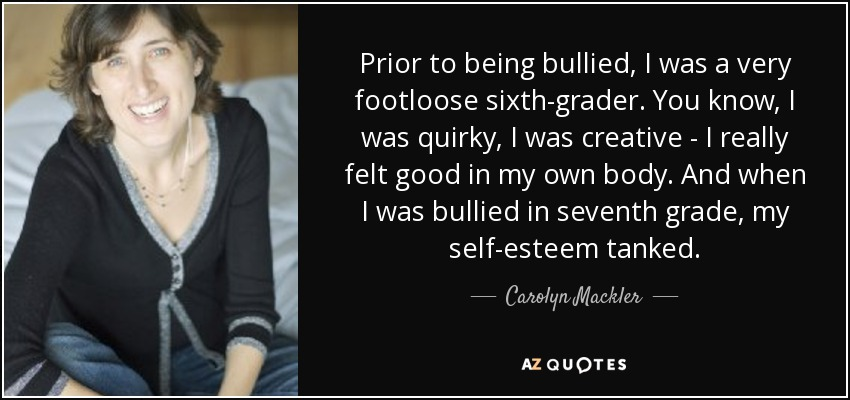Prior to being bullied, I was a very footloose sixth-grader. You know, I was quirky, I was creative - I really felt good in my own body. And when I was bullied in seventh grade, my self-esteem tanked. - Carolyn Mackler