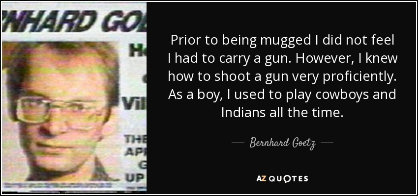 Prior to being mugged I did not feel I had to carry a gun. However, I knew how to shoot a gun very proficiently. As a boy, I used to play cowboys and Indians all the time. - Bernhard Goetz