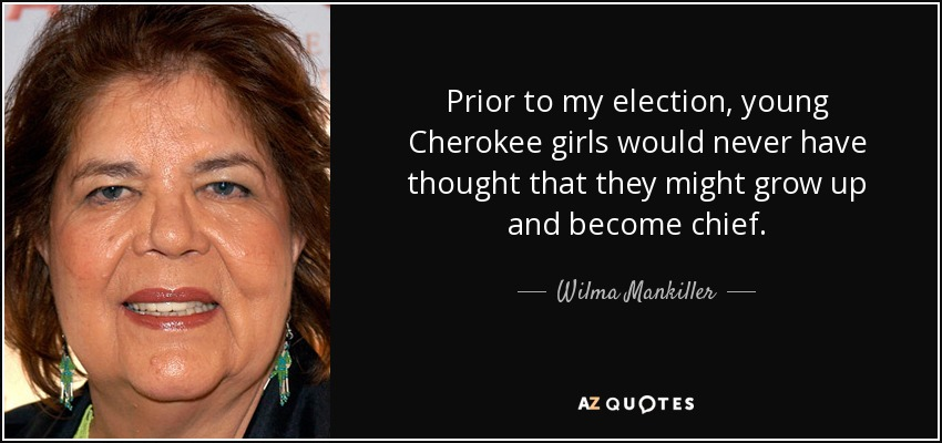 Prior to my election, young Cherokee girls would never have thought that they might grow up and become chief. - Wilma Mankiller