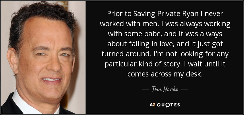Prior to Saving Private Ryan I never worked with men. I was always working with some babe, and it was always about falling in love, and it just got turned around. I'm not looking for any particular kind of story. I wait until it comes across my desk. - Tom Hanks
