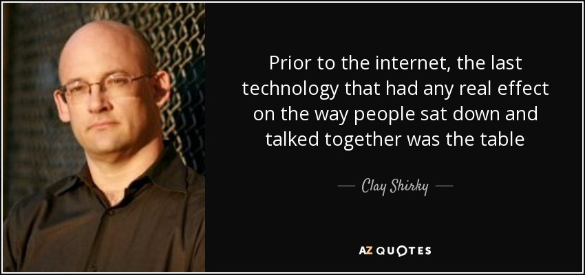Prior to the internet, the last technology that had any real effect on the way people sat down and talked together was the table - Clay Shirky