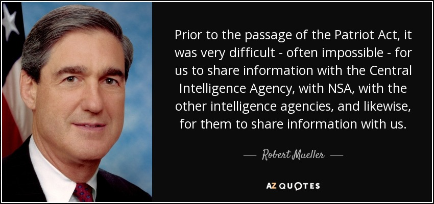 Prior to the passage of the Patriot Act, it was very difficult - often impossible - for us to share information with the Central Intelligence Agency, with NSA, with the other intelligence agencies, and likewise, for them to share information with us. - Robert Mueller